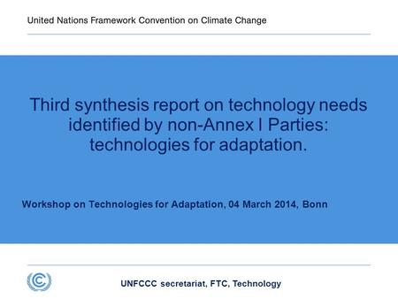 UNFCCC secretariat, FTC, Technology Third synthesis report on technology needs identified by non-Annex I Parties: technologies for adaptation. Workshop.