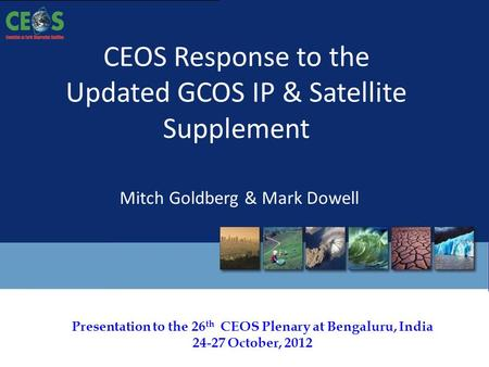 Presentation to the 26 th CEOS Plenary at Bengaluru, India 24-27 October, 2012 CEOS Response to the Updated GCOS IP & Satellite Supplement Mitch Goldberg.
