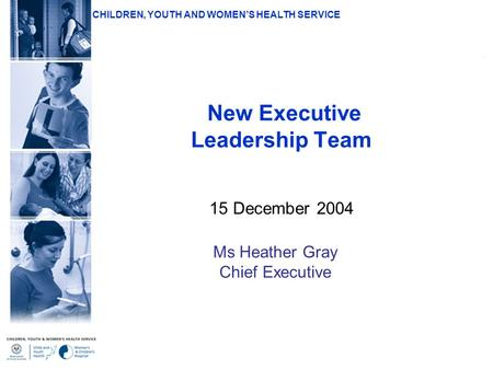 CHILDREN, YOUTH AND WOMEN'S HEALTH SERVICE New Executive Leadership Team 15 December 2004 Ms Heather Gray Chief Executive.