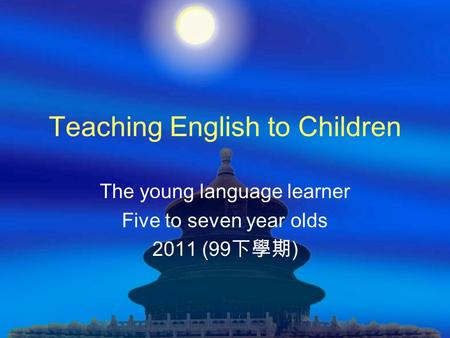 Teaching English to Children The young language learner Five to seven year olds 2011 (99 下學期 )