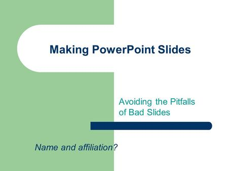 Making PowerPoint Slides Avoiding the Pitfalls of Bad Slides Name and affiliation?