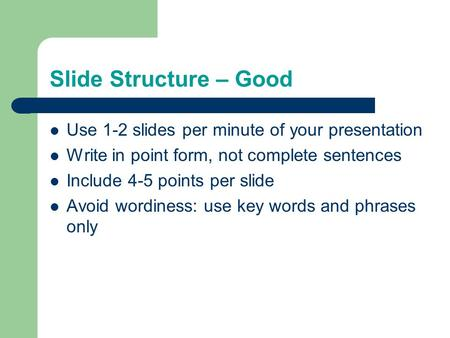 Slide Structure – Good Use 1-2 slides per minute of your presentation Write in point form, not complete sentences Include 4-5 points per slide Avoid wordiness: