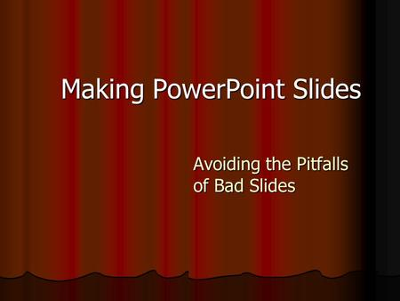 Making PowerPoint Slides Avoiding the Pitfalls of Bad Slides.