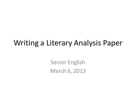 Writing a Literary Analysis Paper Senior English March 6, 2013.