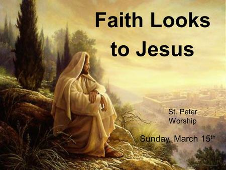 Faith Looks to Jesus St. Peter Worship Sunday, March 15 th.