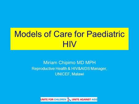 Models of Care for Paediatric HIV Miriam Chipimo MD MPH Reproductive Health & HIV&AIDS Manager, UNICEF, Malawi.