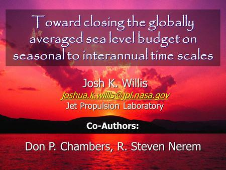 Toward closing the globally averaged sea level budget on seasonal to interannual time scales Josh K. Willis Jet Propulsion.