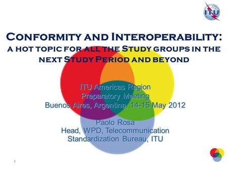 Conformity and Interoperability: a hot topic for all the Study groups in the next Study Period and beyond ITU Americas Region Preparatory Meeting Buenos.