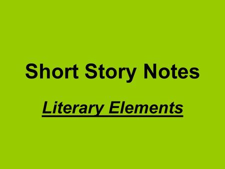 Short Story Notes Literary Elements. I. Setting- time and place in which the events of a story, novel, or play occur.
