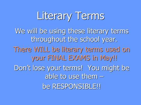 Literary Terms We will be using these literary terms throughout the school year. There WILL be literary terms used on your FINAL EXAMS in May!! Don't lose.