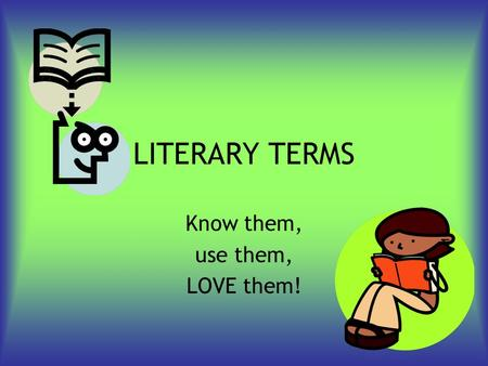 LITERARY TERMS Know them, use them, LOVE them!. Fiction A narrative in which situations and characters are invented by the writer.