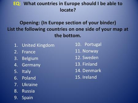 EQ: What countries in Europe should I be able to locate? Opening: (In Europe section of your binder) List the following countries on one side of your map.