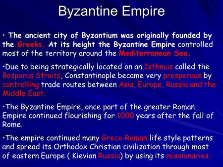 Byzantine Empire The ancient city of Byzantium was originally founded by the Greeks. At its height the Byzantine Empire controlled most of the territory.