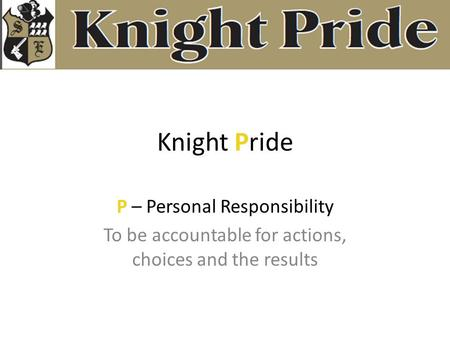 Knight Pride P – Personal Responsibility To be accountable for actions, choices and the results.