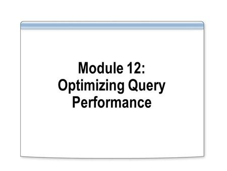 Module 12: Optimizing Query Performance. Overview Introducing the Query Optimizer Tuning Performance Using SQL Utilities Using an Index to Cover a Query.