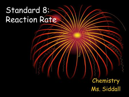 Standard 8: Reaction Rate Chemistry Ms. Siddall. There are 4 factors that affect the rate of a reaction: 1.Temperature: Increasing temperature = more.