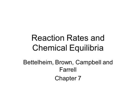 Reaction Rates and Chemical Equilibria Bettelheim, Brown, Campbell and Farrell Chapter 7.