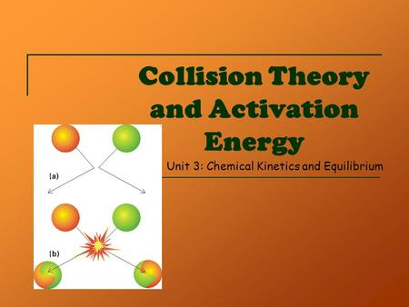 Collision Theory and Activation Energy Unit 3: Chemical Kinetics and Equilibrium.