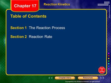 Copyright © by Holt, Rinehart and Winston. All rights reserved. ResourcesChapter menu Table of Contents Chapter 17 Reaction Kinetics Section 1 The Reaction.