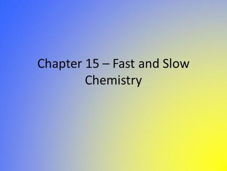 Chapter 15 – Fast and Slow Chemistry. Fast and Slow Chemistry During chemical reactions, particles collide and undergo change during which atoms are rearranged.