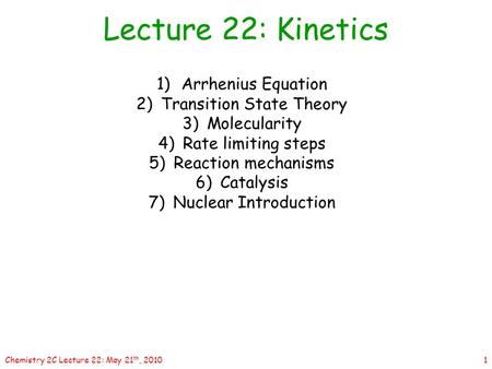 1Chemistry 2C Lecture 22: May 21 th, 2010 1)Arrhenius Equation 2)Transition State Theory 3)Molecularity 4)Rate limiting steps 5)Reaction mechanisms 6)Catalysis.
