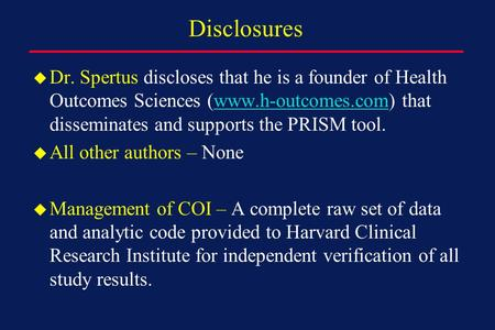 Disclosures u Dr. Spertus discloses that he is a founder of Health Outcomes Sciences (www.h-outcomes.com) that disseminates and supports the PRISM tool.www.h-outcomes.com.