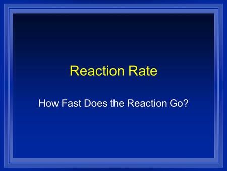 Reaction Rate How Fast Does the Reaction Go?. Collision Theory l In order to react molecules and atoms must touch each other. l They must hit each other.