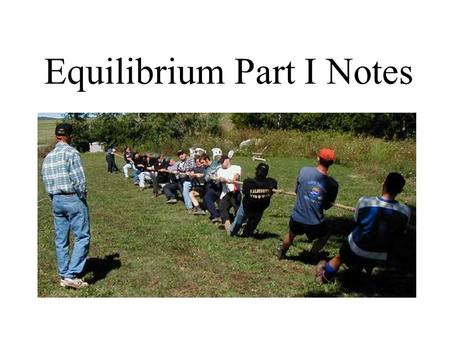 Equilibrium Part I Notes. The Concept of Equilibrium Ex) elevator, football game, moving walkway.
