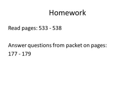 Homework Read pages: 533 - 538 Answer questions from packet on pages: 177 - 179.