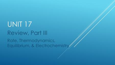 UNIT 17 Review, Part III Rate, Thermodynamics, Equilibrium, & Electrochemistry.