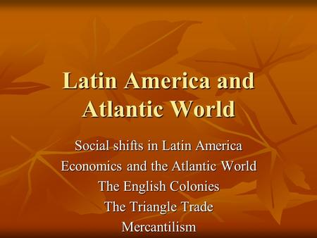 Latin America and Atlantic World Social shifts in Latin America Economics and the Atlantic World The English Colonies The Triangle Trade Mercantilism.