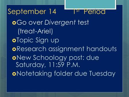 September 141 st Period  Go over Divergent test (treat-Ariel)  Topic Sign up  Research assignment handouts  New Schoology post: due Saturday, 11:59.
