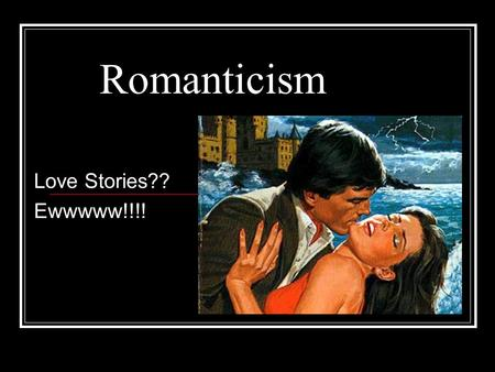 Romanticism Love Stories?? Ewwwww!!!!. Prior to Romanticism All Puritan writing focused on religion They wrote to achieve spiritual insight and self-
