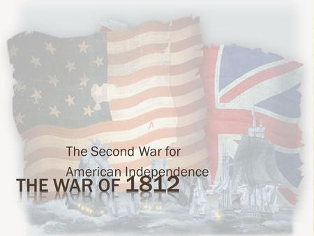 "The Second War for American Independence  France and Britain were at War  Both France and Britain ""impressed"" American sailors  Impressment - seizing."