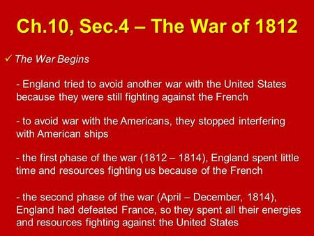Ch.10, Sec.4 – The War of 1812 The War Begins The War Begins - England tried to avoid another war with the United States because they were still fighting.