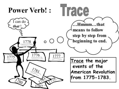Power Verb! : …Hmmm…that means to follow step by step from beginning to end. Trace the major events of the American Revolution from 1775-1783. I can do.