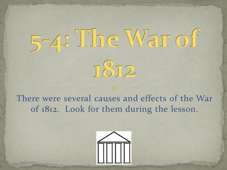 There were several causes and effects of the War of 1812. Look for them during the lesson.
