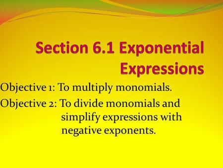 Objective 1: To multiply monomials. Objective 2: To divide monomials and simplify expressions with negative exponents.