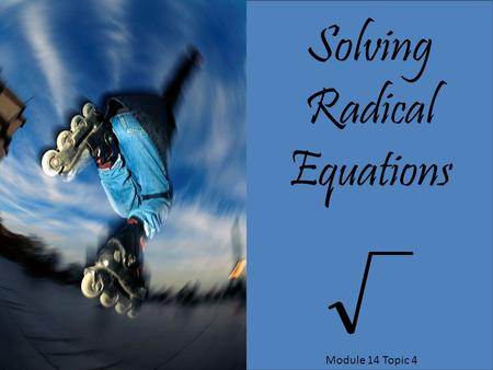 Solving Radical Equations Module 14 Topic 4.