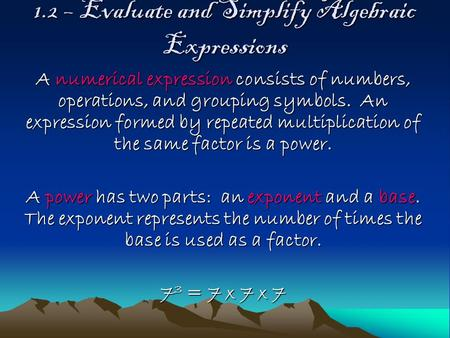 1.2 – Evaluate and Simplify Algebraic Expressions A numerical expression consists of numbers, operations, and grouping symbols. An expression formed by.
