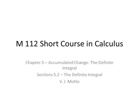 M 112 Short Course in Calculus Chapter 5 – Accumulated Change: The Definite Integral Sections 5.2 – The Definite Integral V. J. Motto.