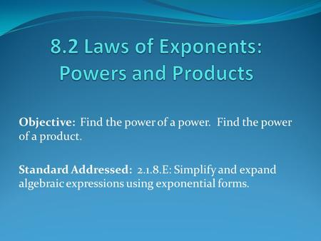 Objective: Find the power of a power. Find the power of a product. Standard Addressed: 2.1.8.E: Simplify and expand algebraic expressions using exponential.