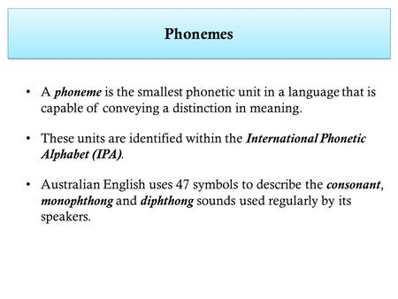 Phonemes A phoneme is the smallest phonetic unit in a language that is capable of conveying a distinction in meaning. These units are identified within.