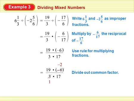 Example 3 Dividing Mixed Numbers ÷ 3 1 6 2 6 5 – 3 19 = 17 6 – Multiply by the reciprocal of 17 6 – 6 – = 3 () 6 – 19 Use rule for multiplying fractions.
