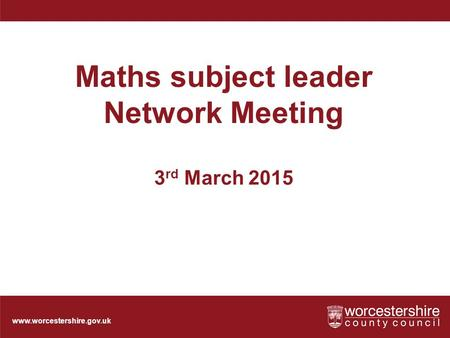 Www.worcestershire.gov.uk Maths subject leader Network Meeting 3 rd March 2015.