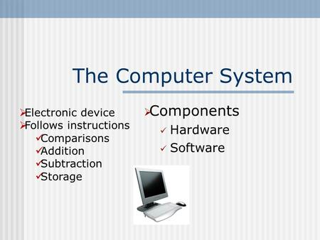 The <strong>Computer</strong> System  Components Hardware Software  Electronic <strong>device</strong>  Follows instructions Comparisons Addition Subtraction <strong>Storage</strong>.
