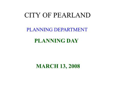 PLANNING DEPARTMENT CITY OF PEARLAND PLANNING DAY MARCH 13, 2008.