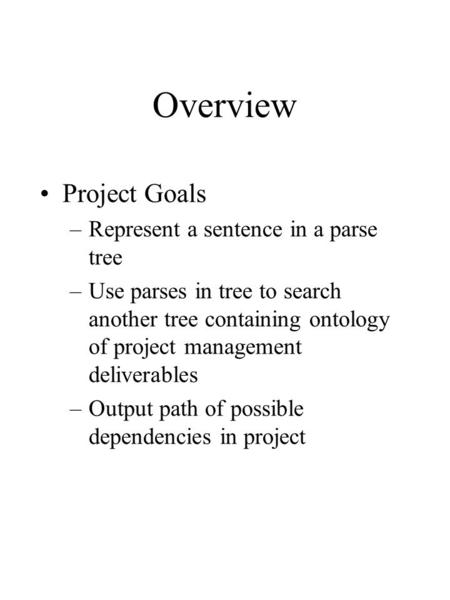 Overview Project Goals –Represent a sentence in a parse tree –Use parses in tree to search another tree containing ontology of project management deliverables.
