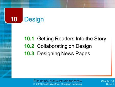 E XPLORING J OURNALISM AND THE M EDIA © 2009 South-Western, Cengage Learning Chapter 10 Slide 1 Design 10.1 10.1Getting Readers Into the Story 10.2 10.2Collaborating.