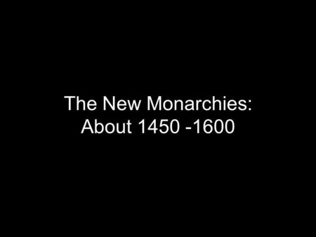 The New Monarchies: About 1450 -1600. Institutions of the Modern State Mid-1400s affected by war, civil war, class war, feudal rebellion Monarchs offered.